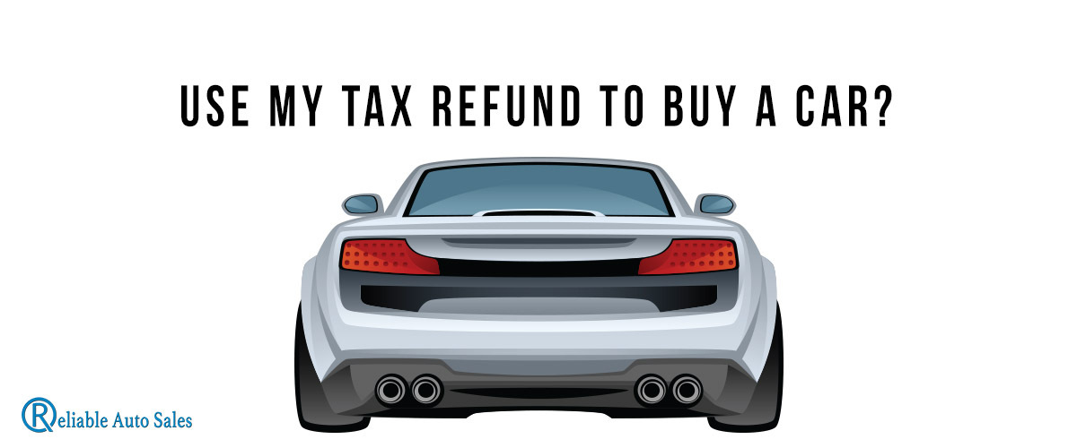 Should I Use My Tax Refund To Buy a Car? | Reliable Auto Sales